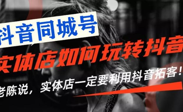 抖音同城号实体店抖音引流营销实战课程,价值2999元