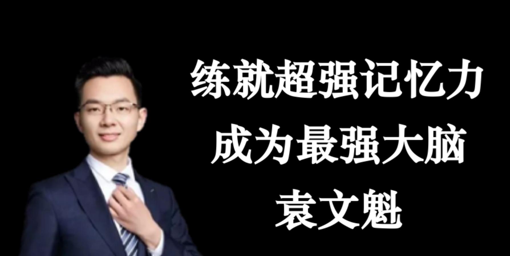 袁文魁:练就超强记忆力成为最强大脑,走上获取更强大脑之路!